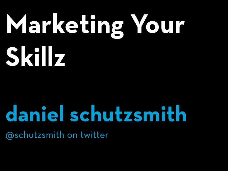 Marketing Your Skillz  daniel schutzsmith @schutzsmith on twitter