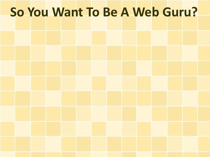So You Want To Be A Web Guru?