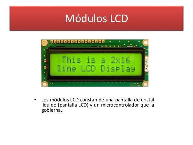 Módulos LCD  • Los módulos LCD constan de una pantalla de cristal  líquido (pantalla LCD) y un microcontrolador que la  go...