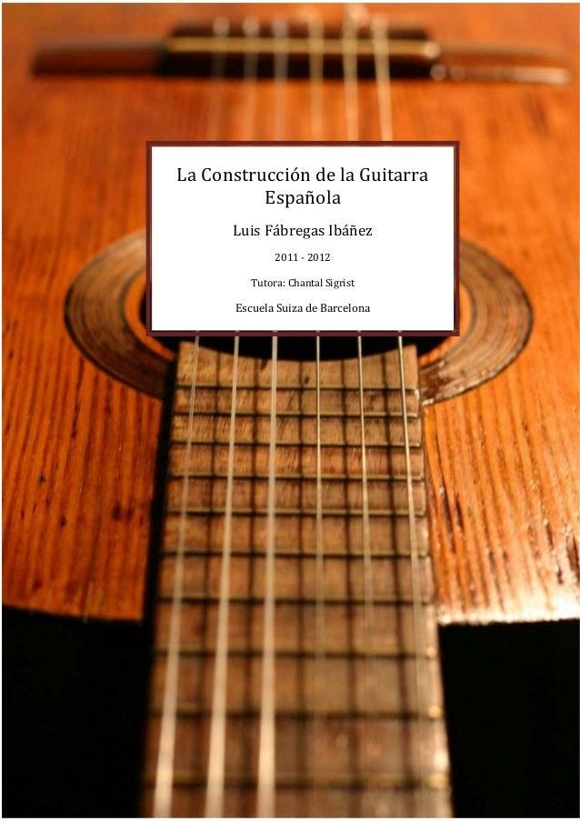 0 La Construcción de la Guitarra Española Luis Fábregas Ibáñez 2011 - 2012 Tutora: Chantal Sigrist Escuela Suiza de Barcel...