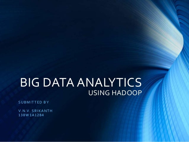 BIG DATA ANALYTICS USING HADOOP SUBMITTED BY V.N.V. SRIKANTH 138W1A12B4