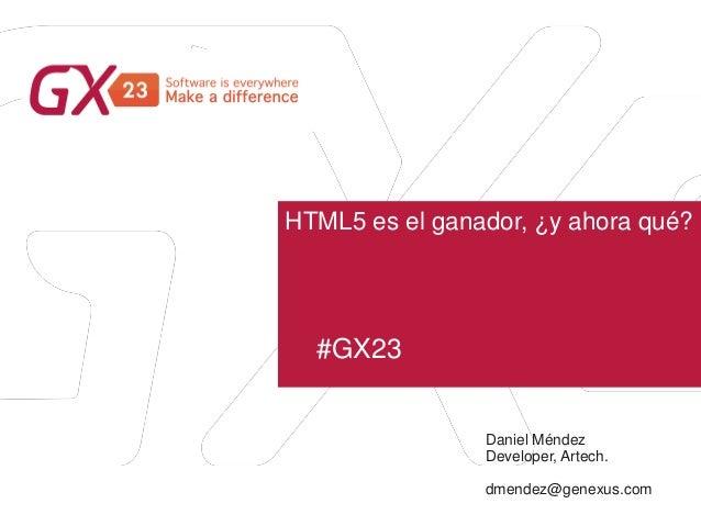 #GX23 HTML5 es el ganador, ¿y ahora qué? Daniel Méndez Developer, Artech. dmendez@genexus.com