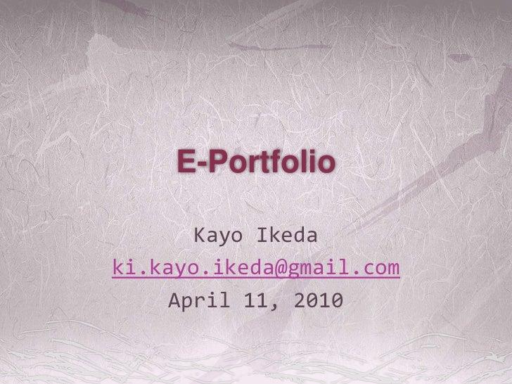 E-Portfolio<br />Kayo Ikeda<br />ki.kayo.ikeda@gmail.com<br />April 11, 2010<br />