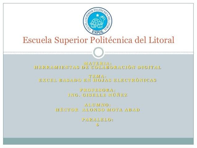 Escuela Superior Politécnica del Litoral MATERIA: HERRAMIENTAS DE COLABORACIÓN DIGITAL TEMA: EXCEL BASADO EN HOJAS ELECTRÓ...