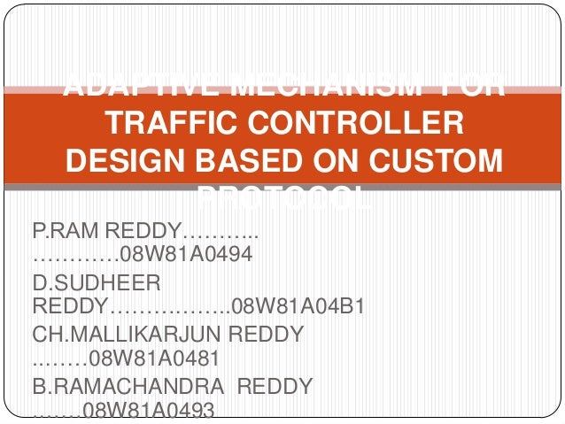 ADAPTIVE MECHANISM FOR   TRAFFIC CONTROLLER DESIGN BASED ON CUSTOM        PROTOCOLP.RAM REDDY………..…………08W81A0494D.SUDHEERR...