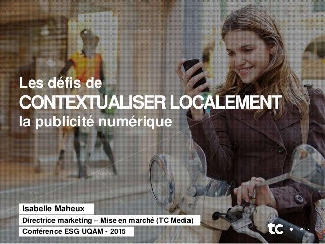 Isabelle Maheux Les défis de CONTEXTUALISERLOCALEMENT la publicité numérique Directrice marketing – Mise en marché (TC Med...