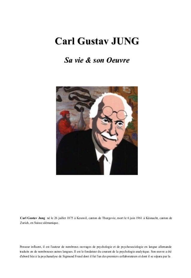 Carl Gustav JUNG  Sa vie & son Oeuvre  Carl Gustav Jung né le 26 juillet 1875 à Kesswil, canton de Thurgovie, mort le 6 ju...