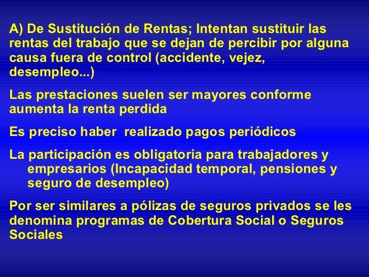 A) De Sustitución de Rentas; Intentan sustituir lasrentas del trabajo que se dejan de percibir por algunacausa fuera de co...