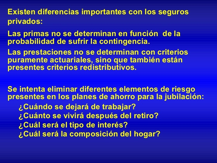 Existen diferencias importantes con los segurosprivados:Las primas no se determinan en función de laprobabilidad de sufrir...
