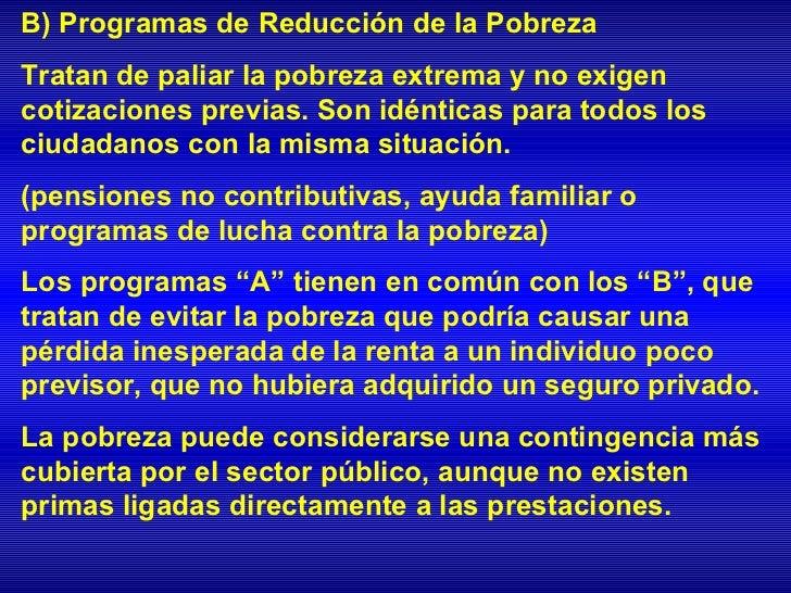 B) Programas de Reducción de la PobrezaTratan de paliar la pobreza extrema y no exigencotizaciones previas. Son idénticas ...