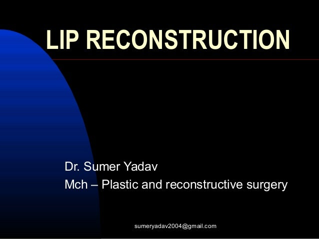 LIP RECONSTRUCTION Dr. Sumer Yadav Mch – Plastic and reconstructive surgery sumeryadav2004@gmail.com