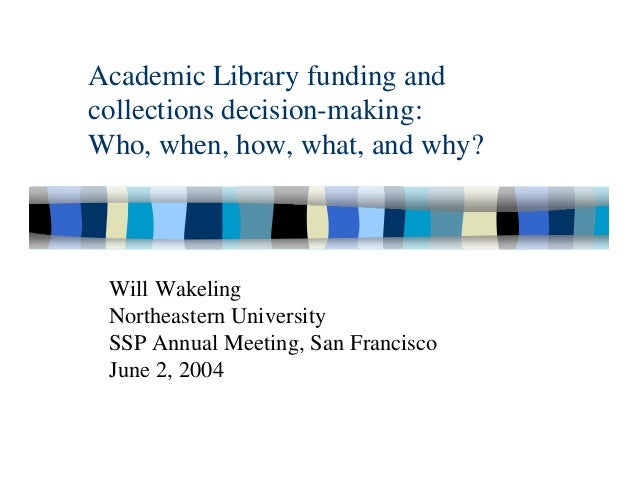 Academic Library funding andcollections decision-making:Who, when, how, what, and why? Will Wakeling Northeastern Universi...