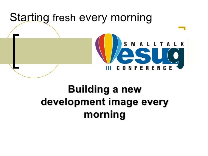 Starting fresh every morning                Building a new       development image every               morning