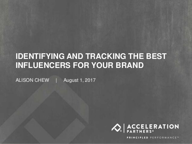 #ASE17@accelerationpar IDENTIFYING AND TRACKING THE BEST INFLUENCERS FOR YOUR BRAND ALISON CHEW | August 1, 2017