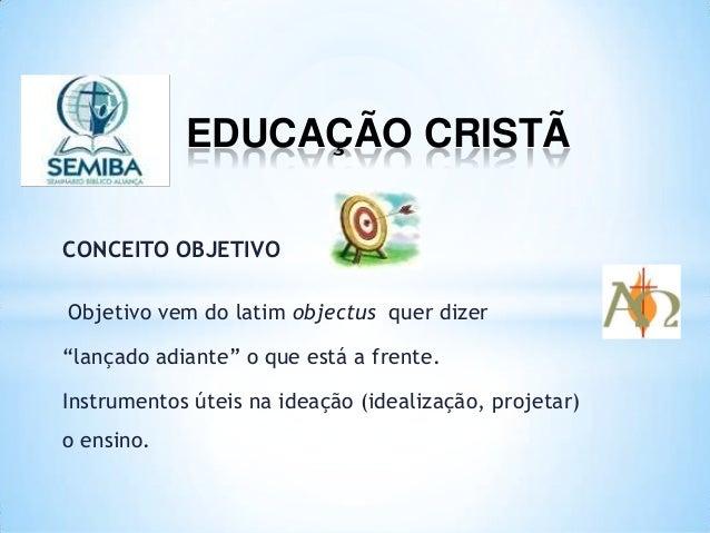 """EDUCAÇÃO CRISTÃ CONCEITO OBJETIVO Objetivo vem do latim objectus quer dizer """"lançado adiante"""" o que está a frente. Instrum..."""