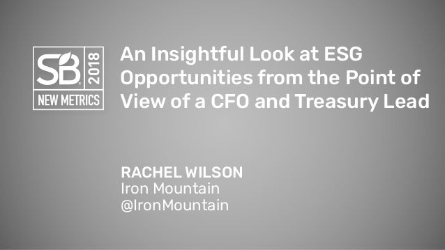An Insightful Look at ESG Opportunities from the Point of View of a CFO and Treasury Lead RACHEL WILSON Iron Mountain @Iro...