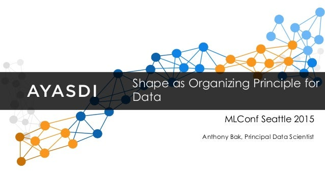 Shape as Organizing Principle for Data MLConf Seattle 2015 Anthony Bak, Principal Data Scientist