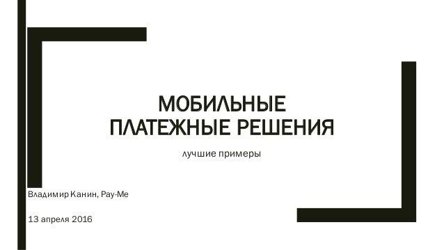 МОБИЛЬНЫЕ ПЛАТЕЖНЫЕ РЕШЕНИЯ лучшие примеры Владимир Канин, Pay-Me 13 апреля 2016