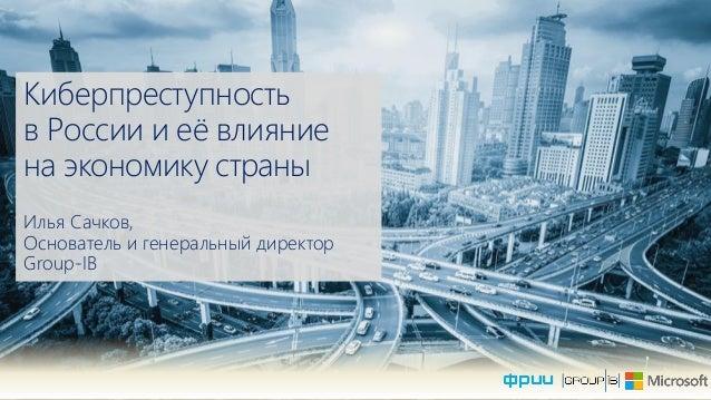 Киберпреступность в России и еѐ влияние на экономику страны Илья Сачков, Основатель и генеральный директор Group-IB