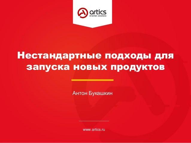 Нестандартные подходы для запуска новых продуктов www.artics.ru Антон Букашкин