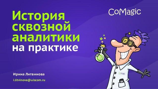 История сквозной аналитики на практике Ирина Литвинова i.litvinova@uiscom.ru
