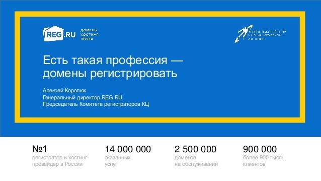 Есть такая профессия — домены регистрировать Алексей Королюк Генеральный директор REG.RU Председатель Комитета регистратор...