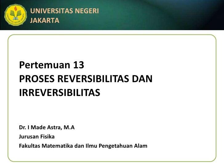Pertemuan 13 PROSES REVERSIBILITAS DAN IRREVERSIBILITAS Dr. I Made Astra, M.A Jurusan Fisika Fakultas Matematika dan Ilmu ...