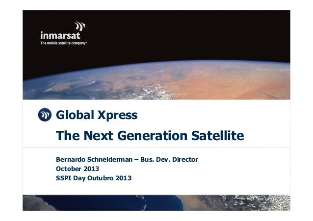 © Inmarsat 2013 Global Xpress The Next Generation Satellite Bernardo Schneiderman – Bus. Dev. Director October 2013 SSPI D...