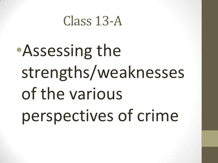 Class 13-A<br />Assessing the strengths/weaknesses of the various perspectives of crime<br />