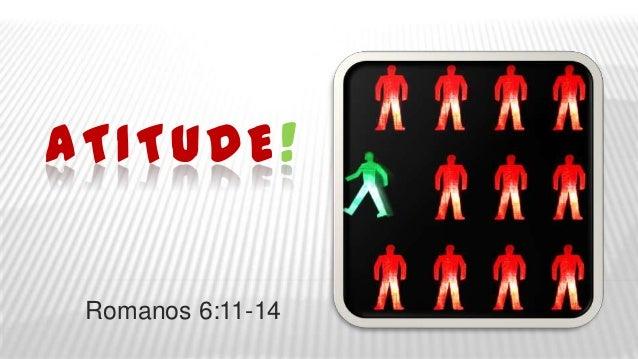 ATITUDE ! Romanos 6:11-14