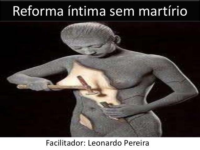 Reforma íntima sem martírio Facilitador: Leonardo Pereira