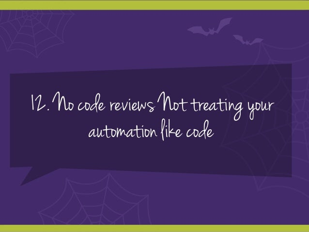 12. No code reviews Not treating your automation like code