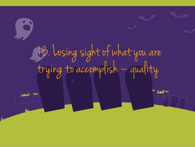 13. Losing sight of what you are trying to accomplish – quality