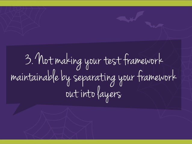 3. Not making your test framework maintainable by separating your framework out into layers