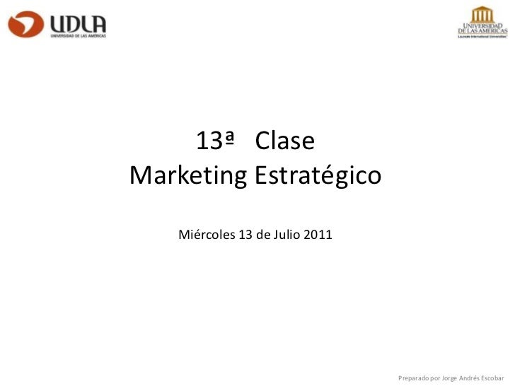 13ª   Clase<br />Marketing Estratégico<br />Miércoles 13 de Julio 2011<br />