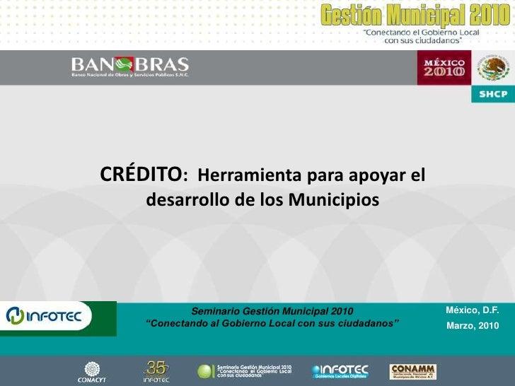 CRÉDITO:  Herramienta para apoyar el desarrollo de los Municipios<br />México, D.F.<br />Marzo, 2010<br />Seminario Gestió...
