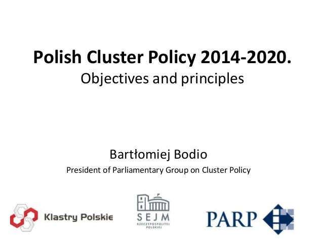 Polish Cluster Policy 2014-2020. Objectives and principles  Bartłomiej Bodio President of Parliamentary Group on Cluster P...