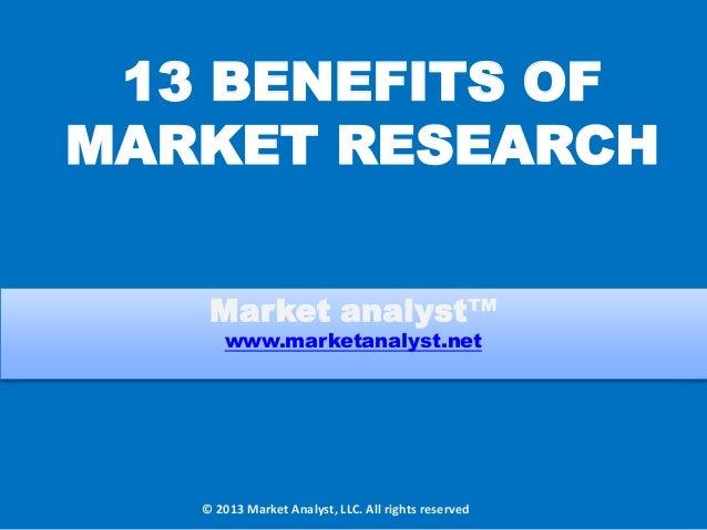 13 BENEFITS OF MARKET RESEARCH Market analyst™ www.marketanalyst.net © 2013 Market Analyst, LLC. All rights reserved