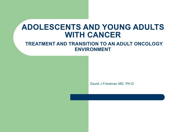 ADOLESCENTS AND YOUNG ADULTS WITH CANCER   TREATMENT AND TRANSITION TO AN ADULT ONCOLOGY ENVIRONMENT David J Friedman MD. ...