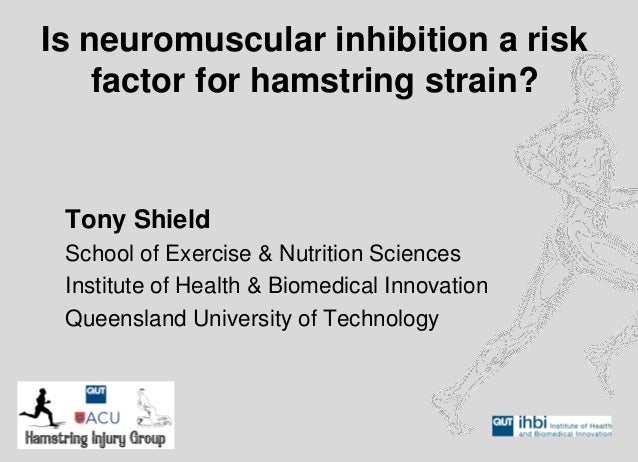 Is neuromuscular inhibition a risk factor for hamstring strain?  Tony Shield  School of Exercise & Nutrition Sciences  Ins...