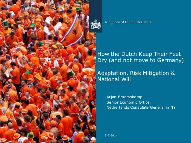 How the Dutch Keep Their Feet Dry (and not move to Germany) Adaptation, Risk Mitigation & National Will Arjan Braamskamp S...