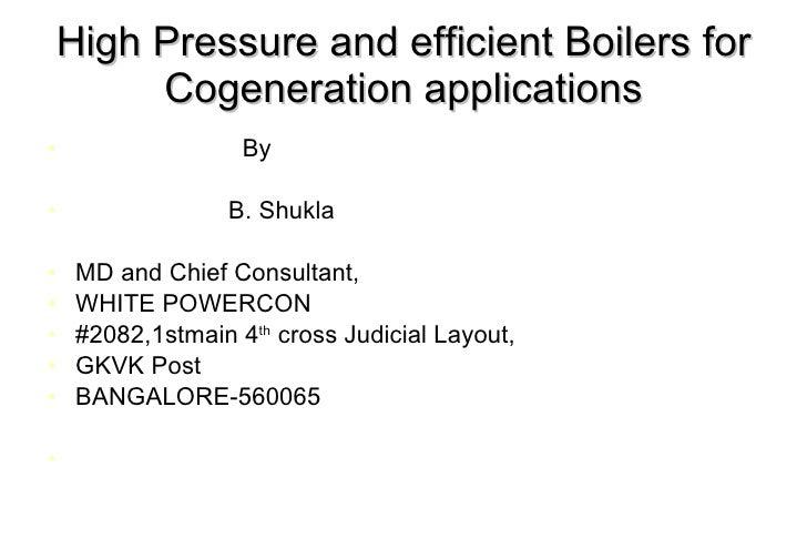 High Pressure and efficient Boilers for Cogeneration applications <ul><li>By </li></ul><ul><li>B. Shukla </li></ul><ul><li...