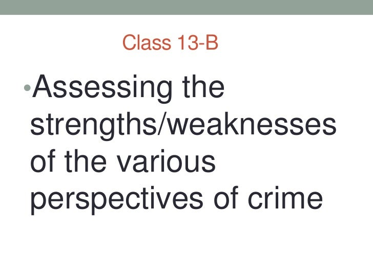 Class 13-B<br />Assessing the strengths/weaknesses of the various perspectives of crime<br />