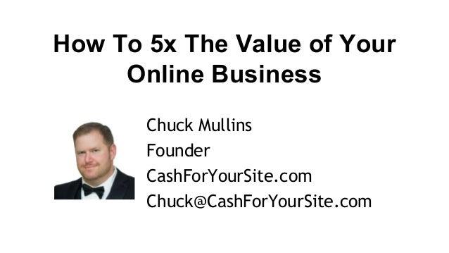 How To 5x The Value of Your Online Business Chuck Mullins Founder CashForYourSite.com Chuck@CashForYourSite.com