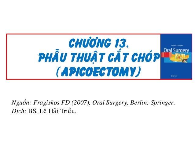 Chöông 13. PHAÃU THUAÄT CAÉT CHOÙP (Apicoectomy) Nguoàn: Fragiskos FD (2007), Oral Surgery, Berlin: Springer. Dòch: BS. Le...