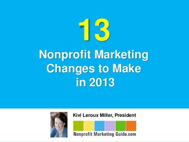 13Nonprofit Marketing Changes to Make     in 2013     Kivi Leroux Miller, President