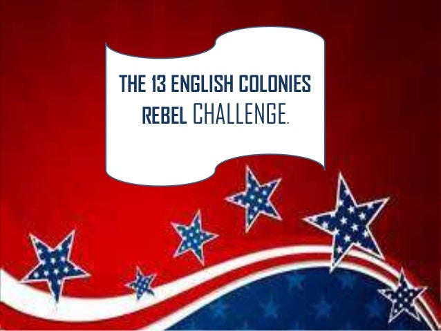 THE 13 ENGLISH COLONIES REBEL CHALLENGE.