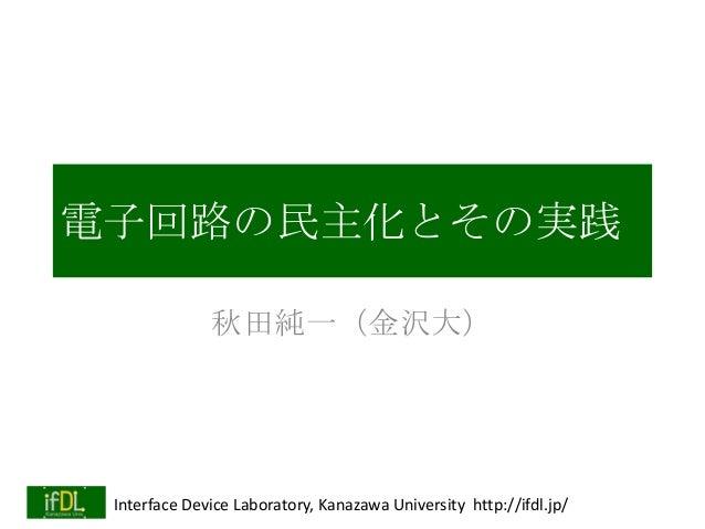 電子回路の民主化とその実践 秋田純一(金沢大)  Interface Device Laboratory, Kanazawa University http://ifdl.jp/