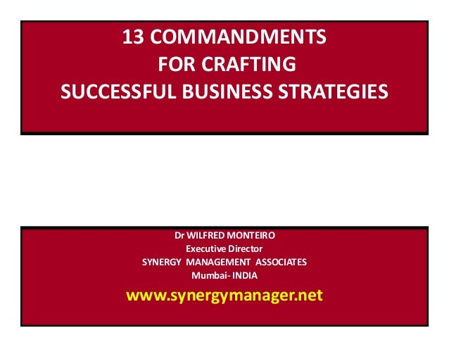 13 COMMANDMENTS FOR CRAFTING SUCCESSFUL BUSINESS STRATEGIES Dr WILFRED MONTEIRO Executive Director SYNERGY MANAGEMENT ASSO...