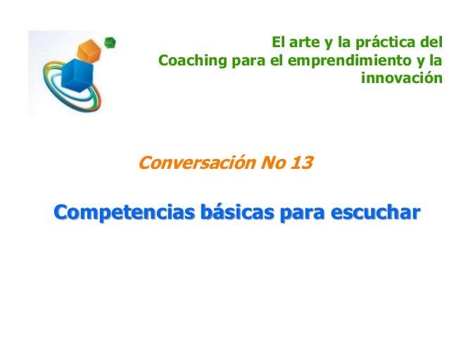 El arte y la práctica del Coaching para el emprendimiento y la innovación Conversación No 13 Competencias básicas para esc...